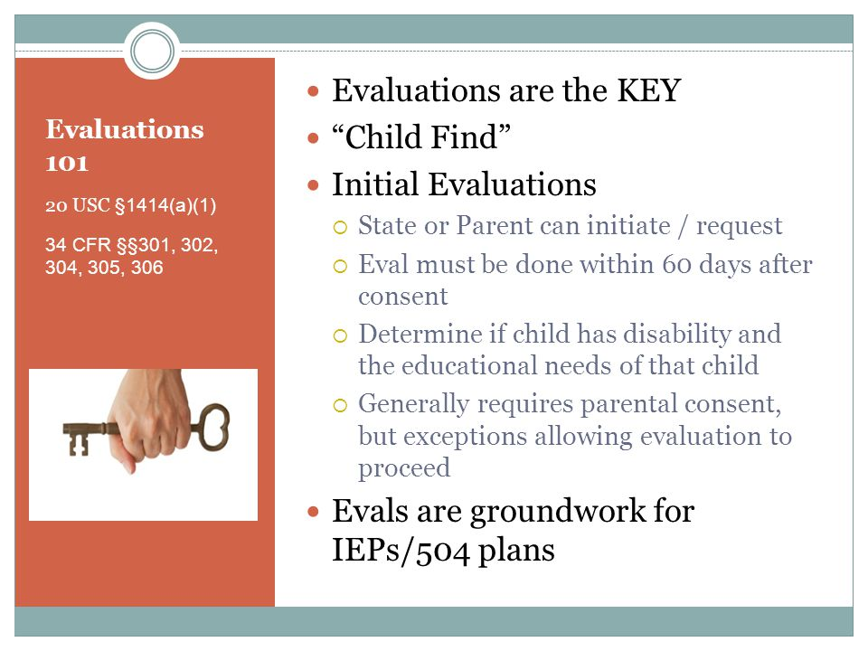 Evaluations 101 20 USC §1414(a)(1) 34 CFR §§301, 302, 304, 305, 306 Evaluations are the KEY Child Find Initial Evaluations  State or Parent can initiate / request  Eval must be done within 60 days after consent  Determine if child has disability and the educational needs of that child  Generally requires parental consent, but exceptions allowing evaluation to proceed Evals are groundwork for IEPs/504 plans