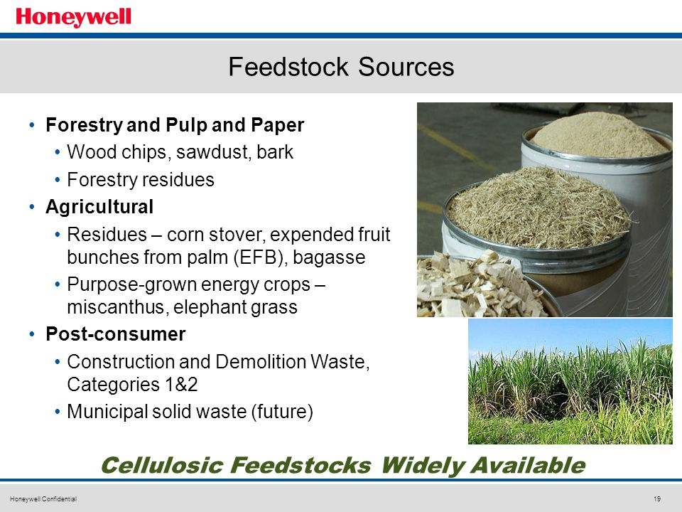 Honeywell Confidential19 Feedstock Sources Cellulosic Feedstocks Widely Available Forestry and Pulp and Paper Wood chips, sawdust, bark Forestry residues Agricultural Residues – corn stover, expended fruit bunches from palm (EFB), bagasse Purpose-grown energy crops – miscanthus, elephant grass Post-consumer Construction and Demolition Waste, Categories 1&2 Municipal solid waste (future)