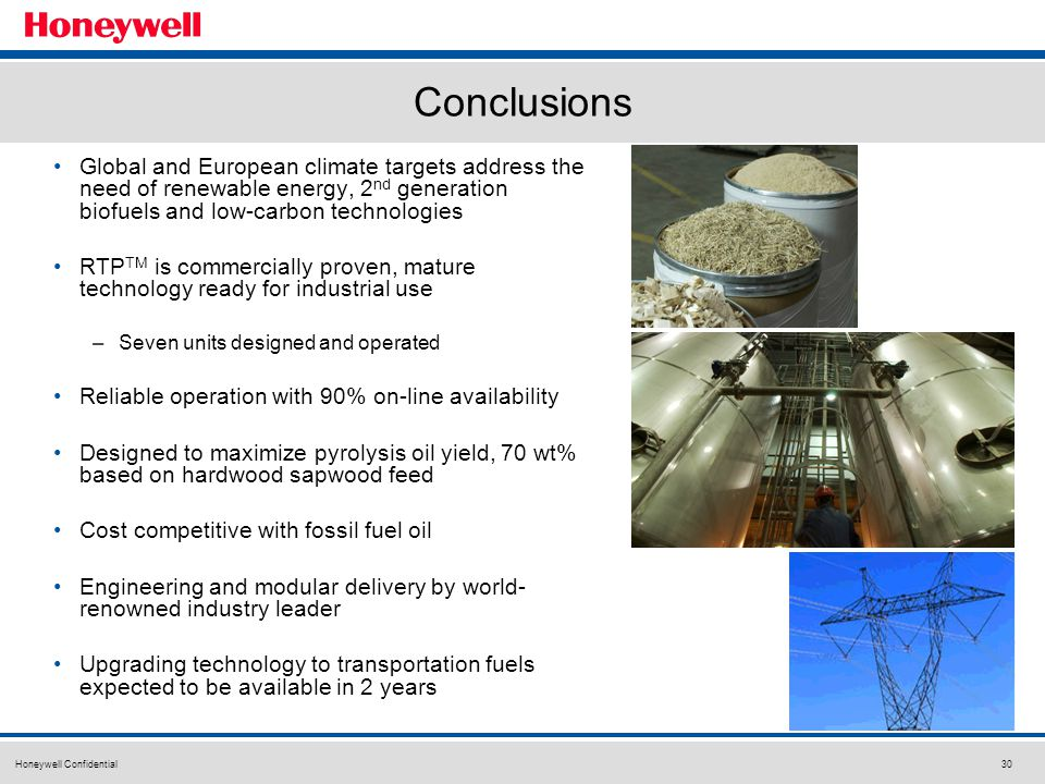 Honeywell Confidential30 Conclusions Global and European climate targets address the need of renewable energy, 2 nd generation biofuels and low-carbon technologies RTP TM is commercially proven, mature technology ready for industrial use –Seven units designed and operated Reliable operation with 90% on-line availability Designed to maximize pyrolysis oil yield, 70 wt% based on hardwood sapwood feed Cost competitive with fossil fuel oil Engineering and modular delivery by world- renowned industry leader Upgrading technology to transportation fuels expected to be available in 2 years