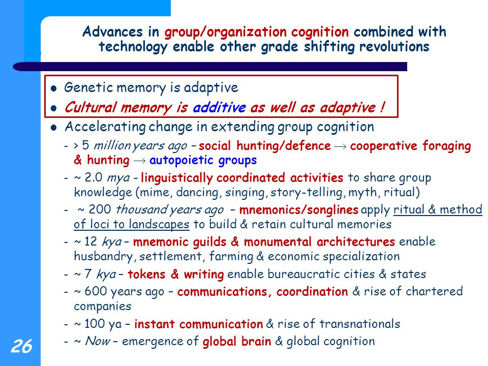 Advances in group/organization cognition combined with technology enable other grade shifting revolutions Genetic memory is adaptive Cultural memory is additive as well as adaptive .