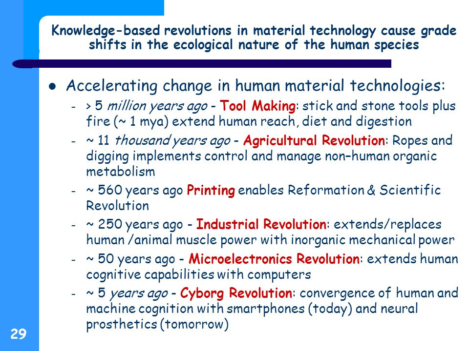 29 Knowledge-based revolutions in material technology cause grade shifts in the ecological nature of the human species Accelerating change in human material technologies: – > 5 million years ago - Tool Making: stick and stone tools plus fire (~ 1 mya) extend human reach, diet and digestion – ~ 11 thousand years ago - Agricultural Revolution: Ropes and digging implements control and manage non–human organic metabolism – ~ 560 years ago Printing enables Reformation & Scientific Revolution – ~ 250 years ago - Industrial Revolution: extends/replaces human /animal muscle power with inorganic mechanical power – ~ 50 years ago - Microelectronics Revolution: extends human cognitive capabilities with computers – ~ 5 years ago - Cyborg Revolution: convergence of human and machine cognition with smartphones (today) and neural prosthetics (tomorrow)
