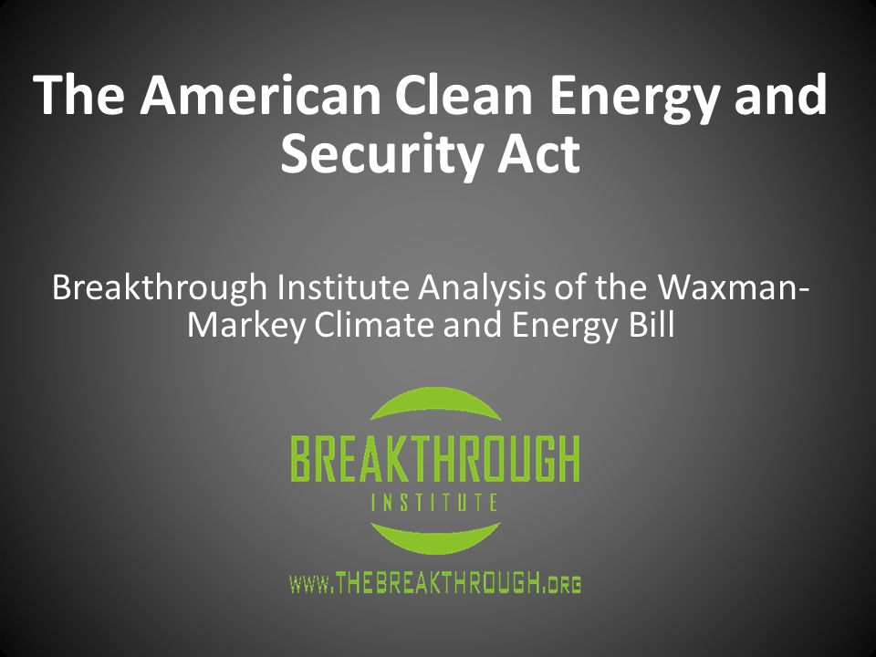 The American Clean Energy and Security Act Breakthrough Institute Analysis of the Waxman- Markey Climate and Energy Bill