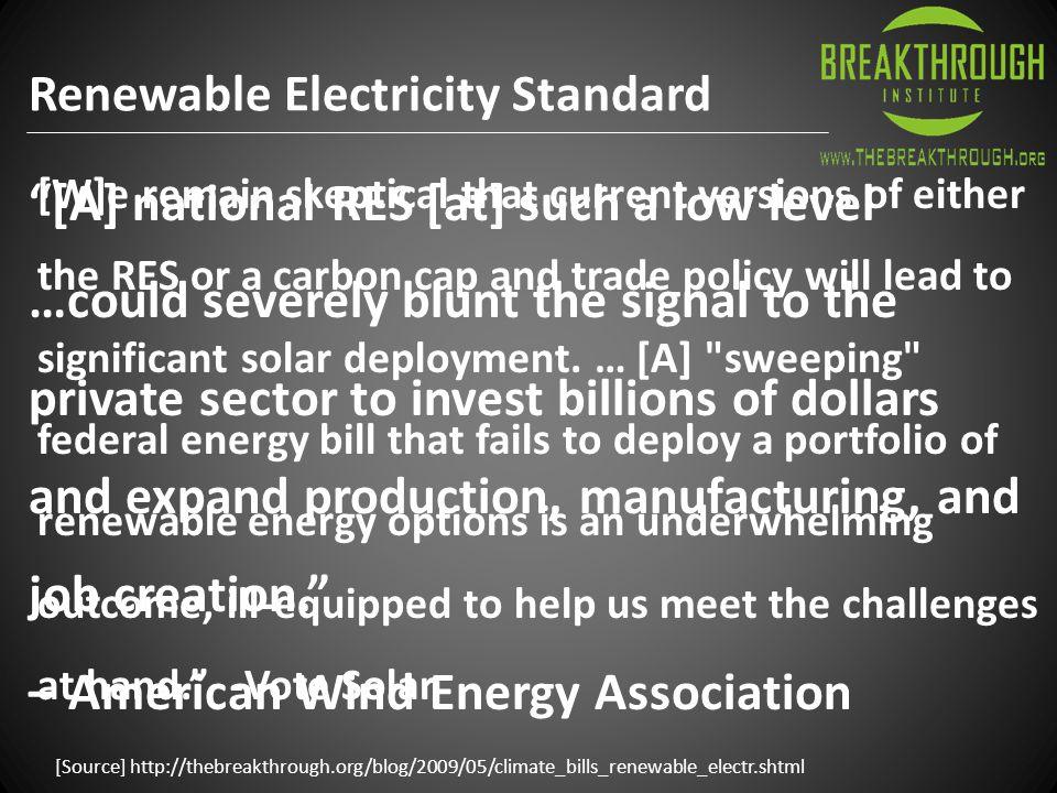 Renewable Electricity Standard [Source] http://thebreakthrough.org/blog/2009/05/climate_bills_renewable_electr.shtml [A] national RES [at] such a low level …could severely blunt the signal to the private sector to invest billions of dollars and expand production, manufacturing, and job creation. – American Wind Energy Association [W]e remain skeptical that current versions of either the RES or a carbon cap and trade policy will lead to significant solar deployment.