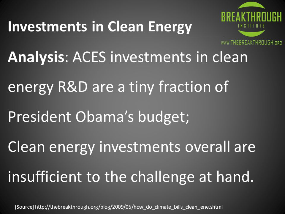 [Source] http://thebreakthrough.org/blog/2009/05/how_do_climate_bills_clean_ene.shtml Analysis: ACES investments in clean energy R&D are a tiny fraction of President Obama's budget; Clean energy investments overall are insufficient to the challenge at hand.