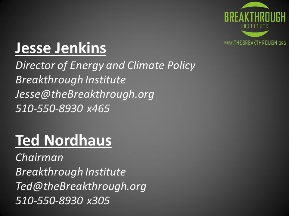 Jesse Jenkins Director of Energy and Climate Policy Breakthrough Institute Jesse@theBreakthrough.org 510-550-8930 x465 Ted Nordhaus Chairman Breakthrough Institute Ted@theBreakthrough.org 510-550-8930 x305