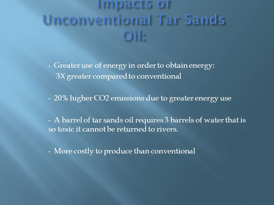 Greater use of energy in order to obtain energy: 3X greater compared to conventional 20% higher CO2 emissions due to greater energy use A barrel of tar sands oil requires 3 barrels of water that is so toxic it cannot be returned to rivers.