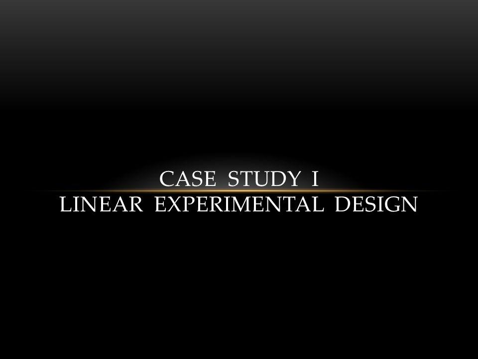 CASE STUDY I LINEAR EXPERIMENTAL DESIGN