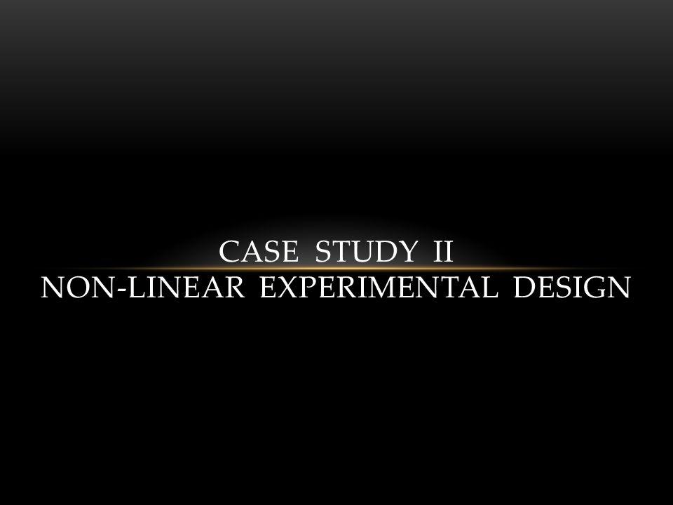 CASE STUDY II NON-LINEAR EXPERIMENTAL DESIGN