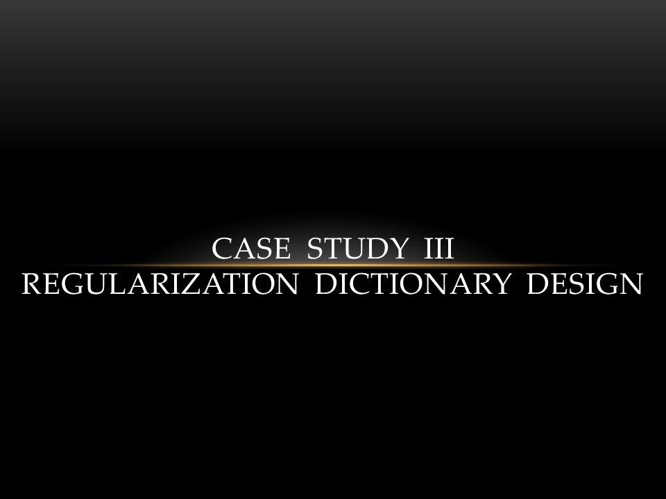 CASE STUDY III REGULARIZATION DICTIONARY DESIGN