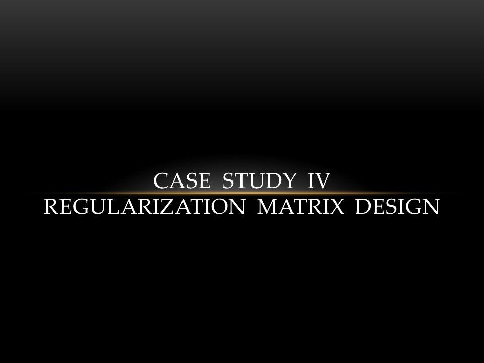 CASE STUDY IV REGULARIZATION MATRIX DESIGN