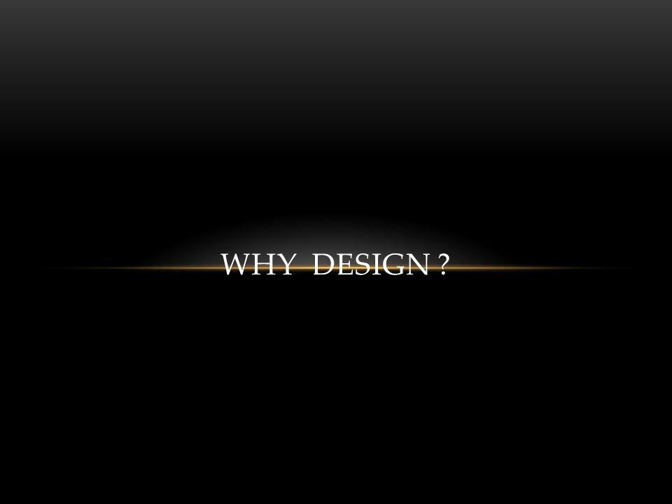 WHY DESIGN