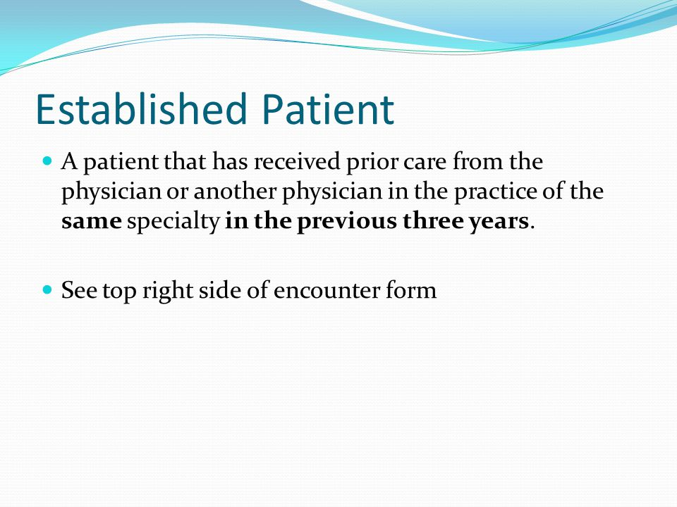 Established Patient A patient that has received prior care from the physician or another physician in the practice of the same specialty in the previo