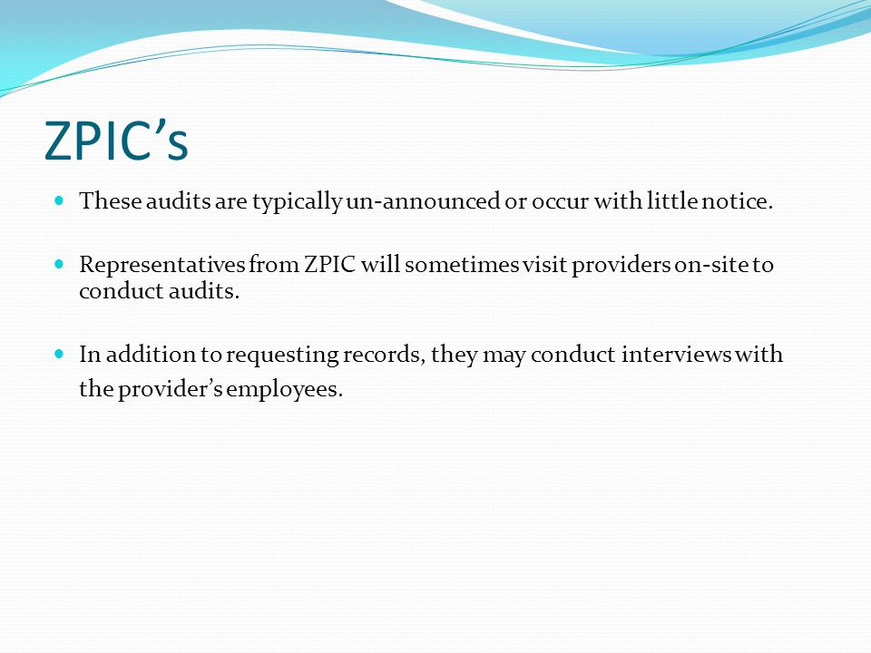 ZPIC's These audits are typically un-announced or occur with little notice. Representatives from ZPIC will sometimes visit providers on-site to conduc