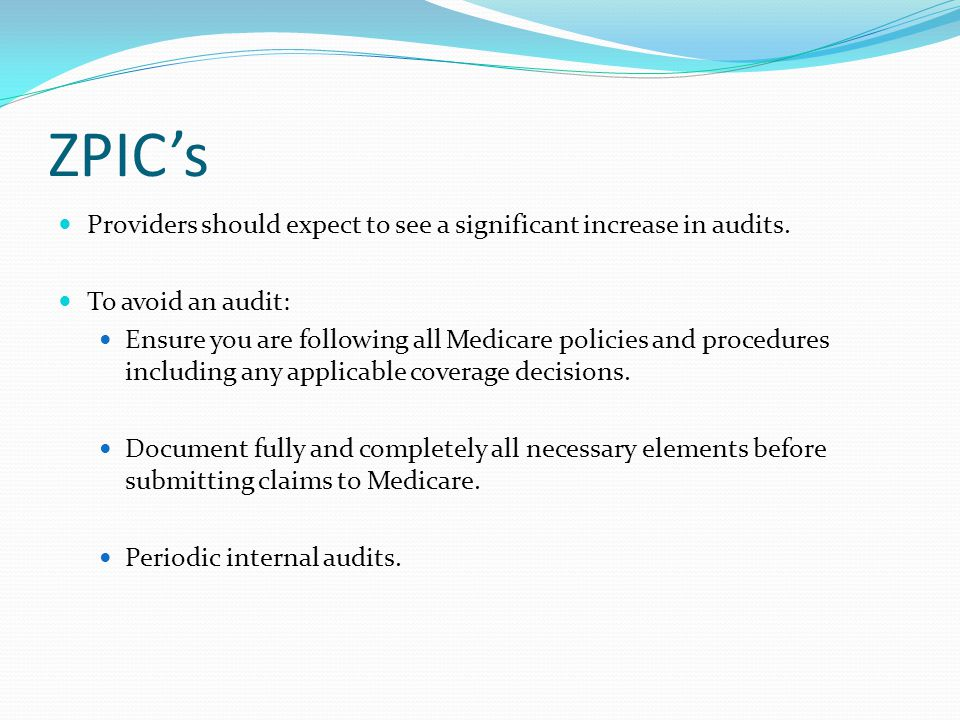 ZPIC's Providers should expect to see a significant increase in audits. To avoid an audit: Ensure you are following all Medicare policies and procedur