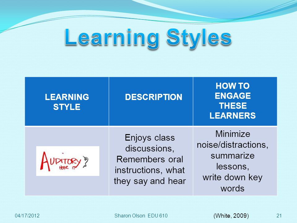 Sharon Olson EDU 61021 LEARNING STYLE DESCRIPTION HOW TO ENGAGE THESE LEARNERS Enjoys class discussions, Remembers oral instructions, what they say and hear Minimize noise/distractions, summarize lessons, write down key words 04/17/2012 (White, 2009)