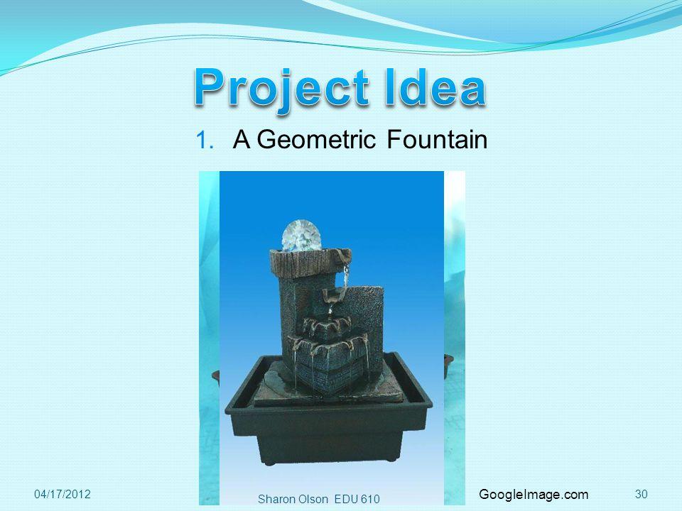 Sharon Olson EDU 610 3004/17/2012 1. A Geometric Fountain GoogleImage.com