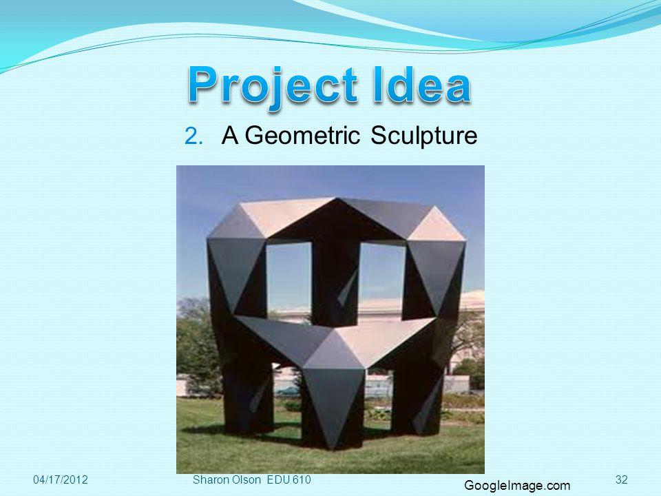 3204/17/2012 2. A Geometric Sculpture GoogleImage.com Sharon Olson EDU 610
