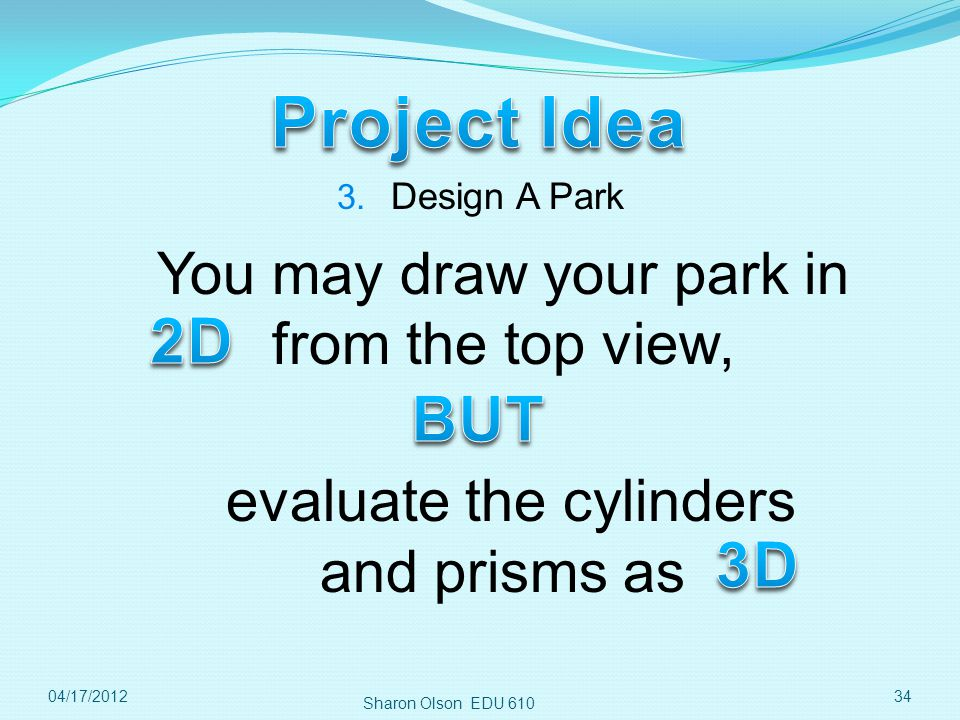 Sharon Olson EDU 610 3404/17/2012 3. Design A Park You may draw your park in from the top view, evaluate the cylinders and prisms as