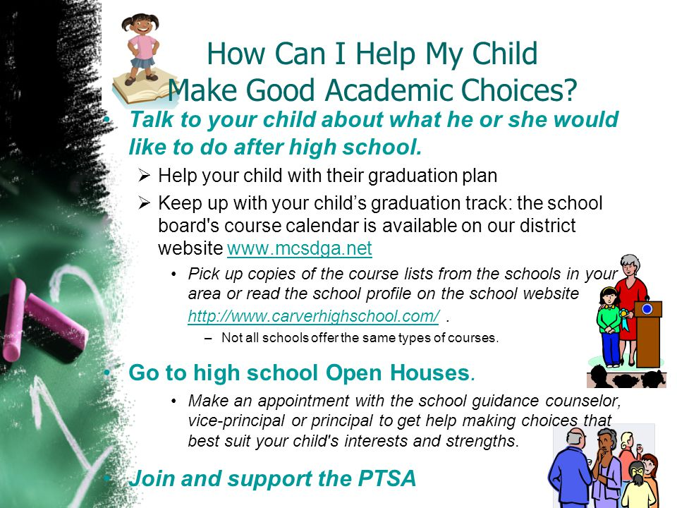 How Can I Help My Child Make Good Academic Choices? Talk to your child about what he or she would like to do after high school.  Help your child with