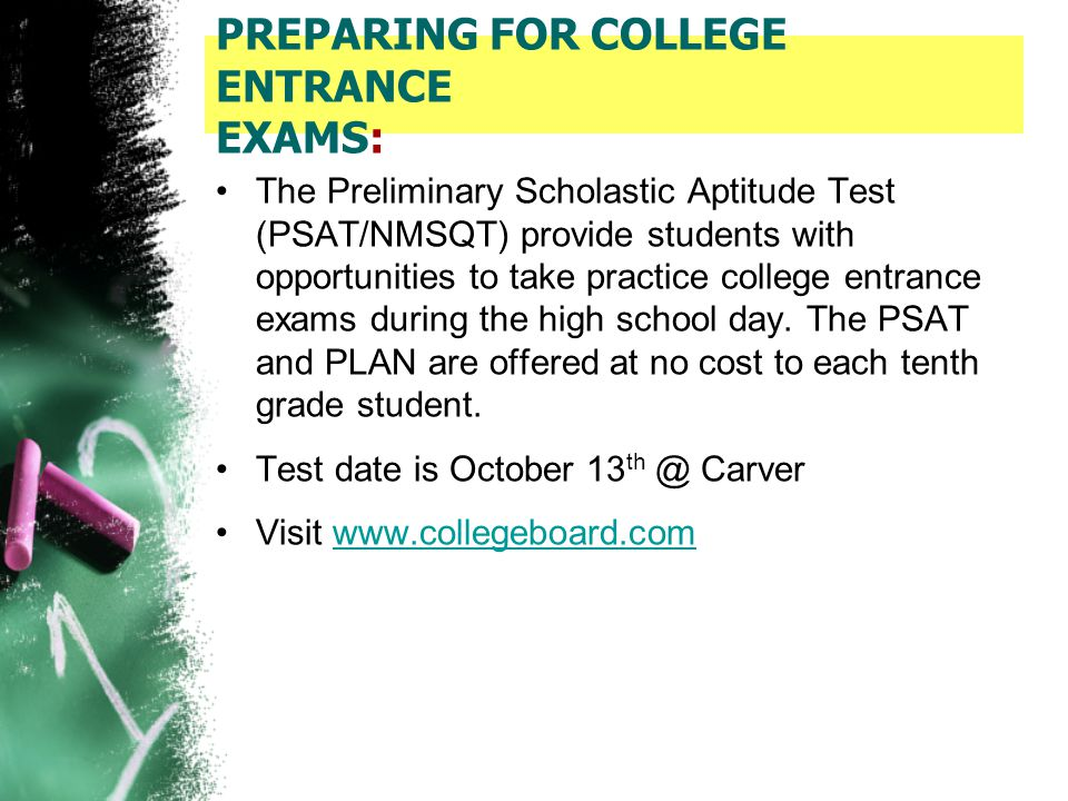 PREPARING FOR COLLEGE ENTRANCE EXAMS: The Preliminary Scholastic Aptitude Test (PSAT/NMSQT) provide students with opportunities to take practice colle