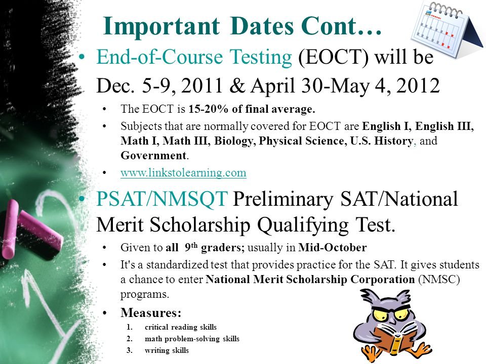 Important Dates Cont… End-of-Course Testing (EOCT) will be Dec. 5-9, 2011 & April 30-May 4, 2012 The EOCT is 15-20% of final average. Subjects that ar