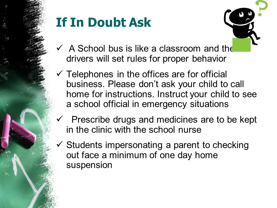 If In Doubt Ask A School bus is like a classroom and the drivers will set rules for proper behavior Telephones in the offices are for official busines