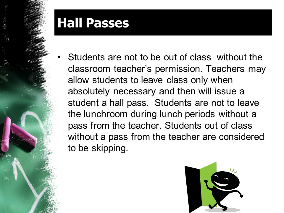 Hall Passes Students are not to be out of class without the classroom teacher's permission. Teachers may allow students to leave class only when absol