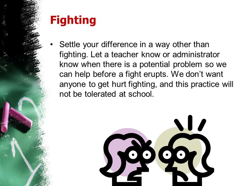 Fighting Settle your difference in a way other than fighting. Let a teacher know or administrator know when there is a potential problem so we can hel