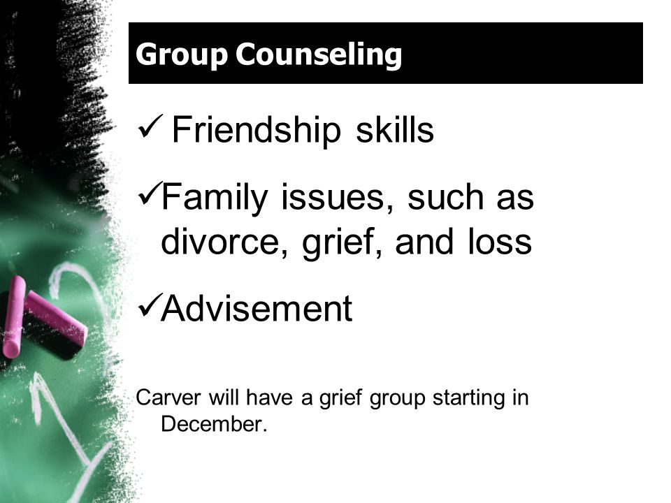 Group Counseling Friendship skills Family issues, such as divorce, grief, and loss Advisement Carver will have a grief group starting in December.