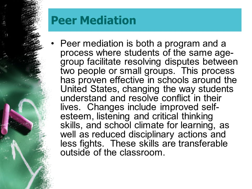 Peer Mediation Peer mediation is both a program and a process where students of the same age- group facilitate resolving disputes between two people o