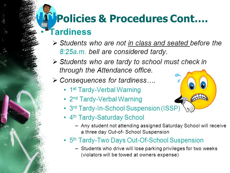 Policies & Procedures Cont…. Tardiness  Students who are not in class and seated before the 8:25a.m. bell are considered tardy.  Students who are ta