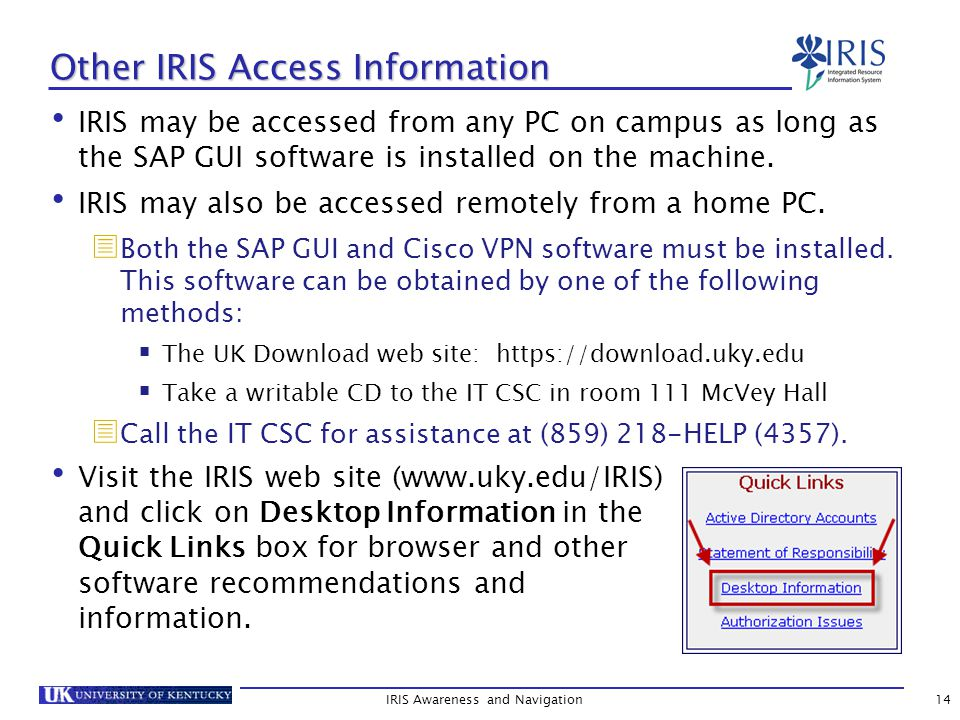 Other IRIS Access Information IRIS may be accessed from any PC on campus as long as the SAP GUI software is installed on the machine.