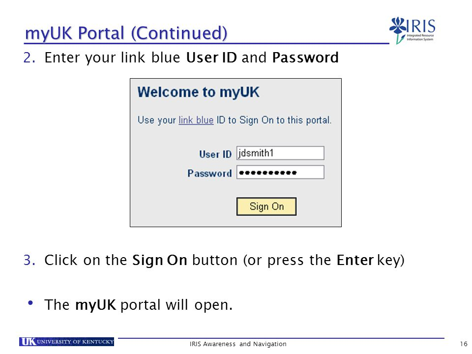 IRIS Awareness and Navigation16 myUK Portal (Continued) 2.Enter your link blue User ID and Password 3.Click on the Sign On button (or press the Enter key) The myUK portal will open.