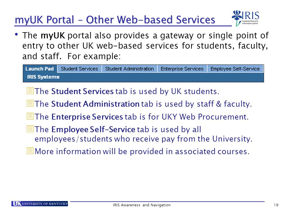 IRIS Awareness and Navigation19 myUK Portal – Other Web-based Services The myUK portal also provides a gateway or single point of entry to other UK web-based services for students, faculty, and staff.