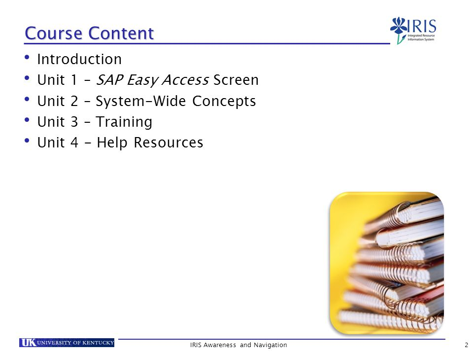 IRIS Access Requirements (Continued) The user must successfully complete the mandatory training, as well as demonstrate competency through an assessment at the conclusion of each Level 300, role-based course.