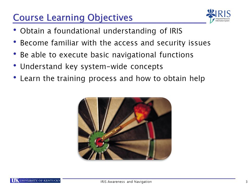 Obtain a foundational understanding of IRIS Become familiar with the access and security issues Be able to execute basic navigational functions Understand key system-wide concepts Learn the training process and how to obtain help IRIS Awareness and Navigation3 Course Learning Objectives