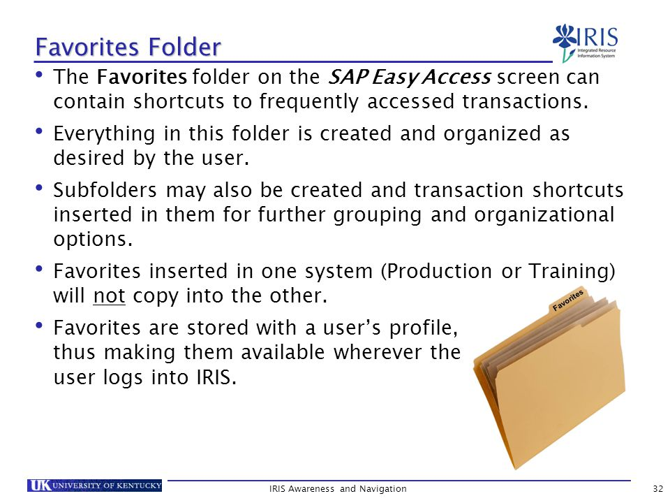 IRIS Awareness and Navigation32 Favorites Folder The Favorites folder on the SAP Easy Access screen can contain shortcuts to frequently accessed transactions.
