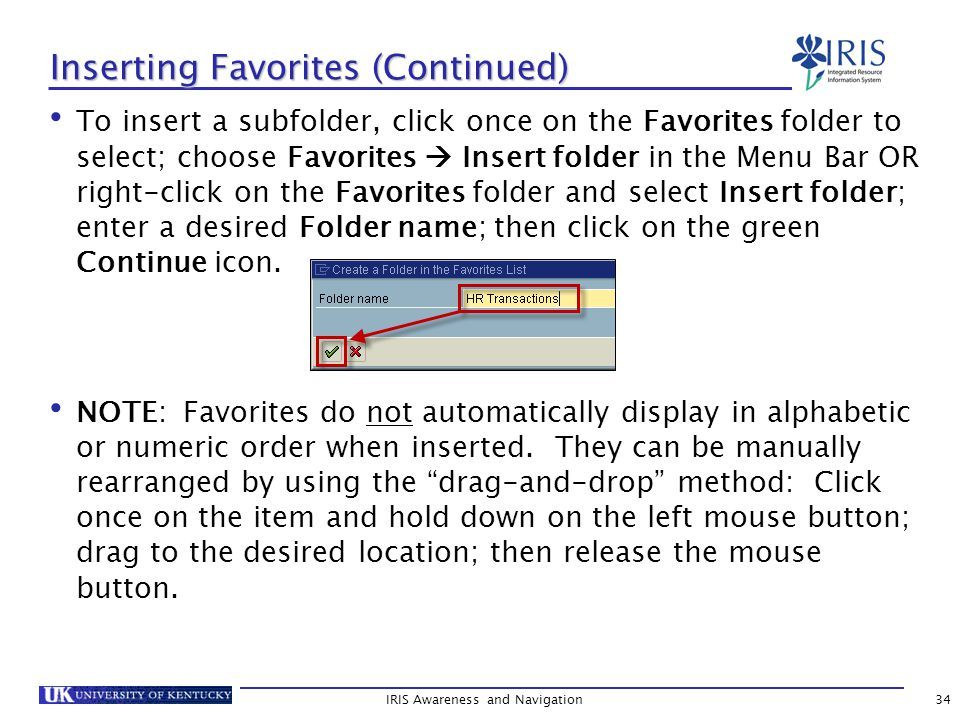 IRIS Awareness and Navigation34 Inserting Favorites (Continued) To insert a subfolder, click once on the Favorites folder to select; choose Favorites  Insert folder in the Menu Bar OR right-click on the Favorites folder and select Insert folder; enter a desired Folder name; then click on the green Continue icon.