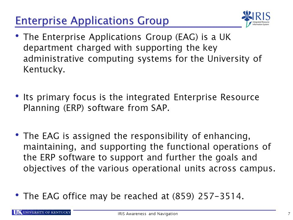 8 SAP & IRIS SAP (Systems, Applications, and Products) is:  the technical name of the ERP software used to manage the business and service processes of the University of Kentucky; and  the name of the German-based company that produces the software.