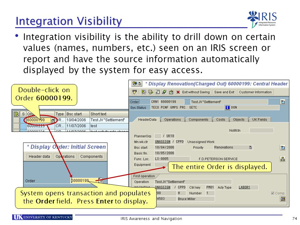 IRIS Awareness and Navigation74 Integration Visibility Integration visibility is the ability to drill down on certain values (names, numbers, etc.) seen on an IRIS screen or report and have the source information automatically displayed by the system for easy access.
