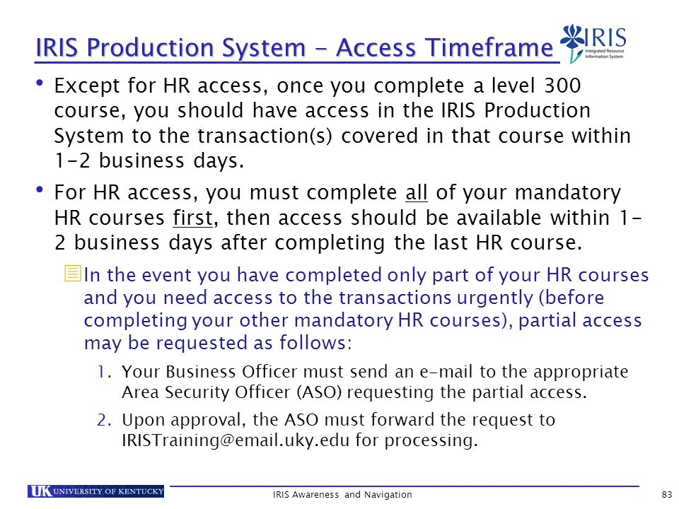 IRIS Production System - Access Timeframe Except for HR access, once you complete a level 300 course, you should have access in the IRIS Production System to the transaction(s) covered in that course within 1-2 business days.