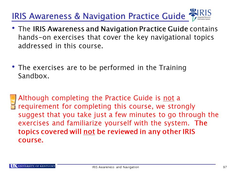 IRIS Awareness & Navigation Practice Guide The IRIS Awareness and Navigation Practice Guide contains hands-on exercises that cover the key navigational topics addressed in this course.