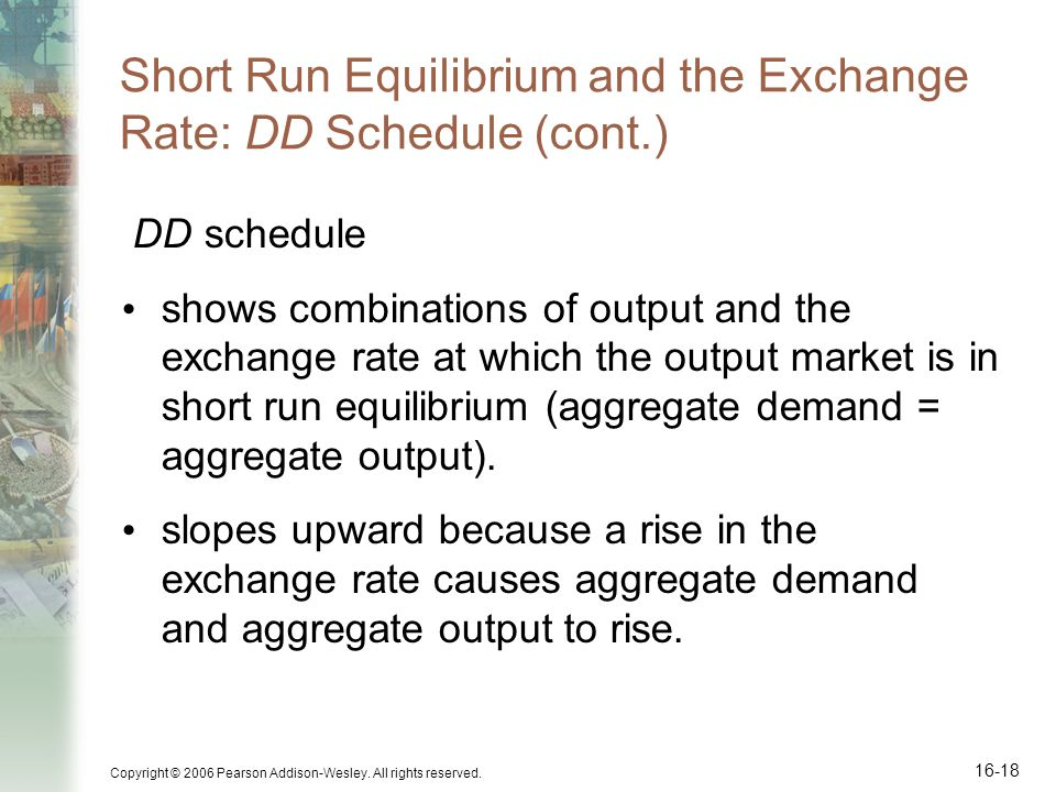 Copyright © 2006 Pearson Addison-Wesley. All rights reserved. 16-18 Short Run Equilibrium and the Exchange Rate: DD Schedule (cont.) DD schedule shows