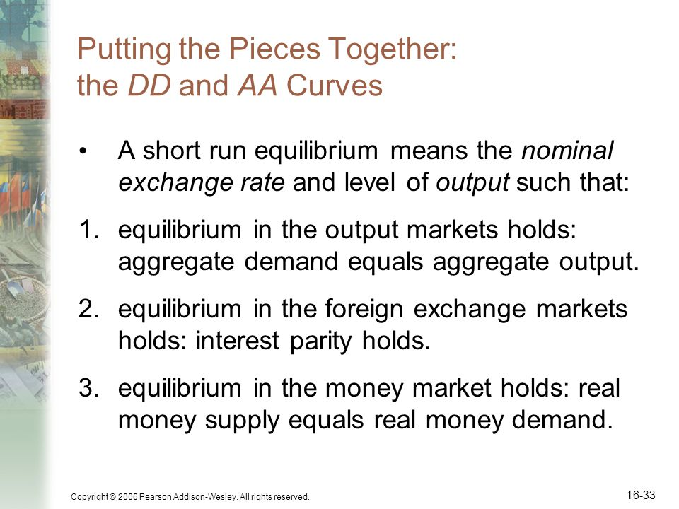 Copyright © 2006 Pearson Addison-Wesley. All rights reserved. 16-33 Putting the Pieces Together: the DD and AA Curves A short run equilibrium means th