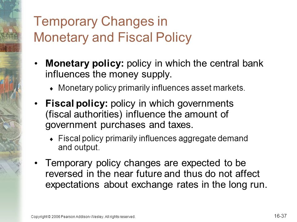 Copyright © 2006 Pearson Addison-Wesley. All rights reserved. 16-37 Temporary Changes in Monetary and Fiscal Policy Monetary policy: policy in which t