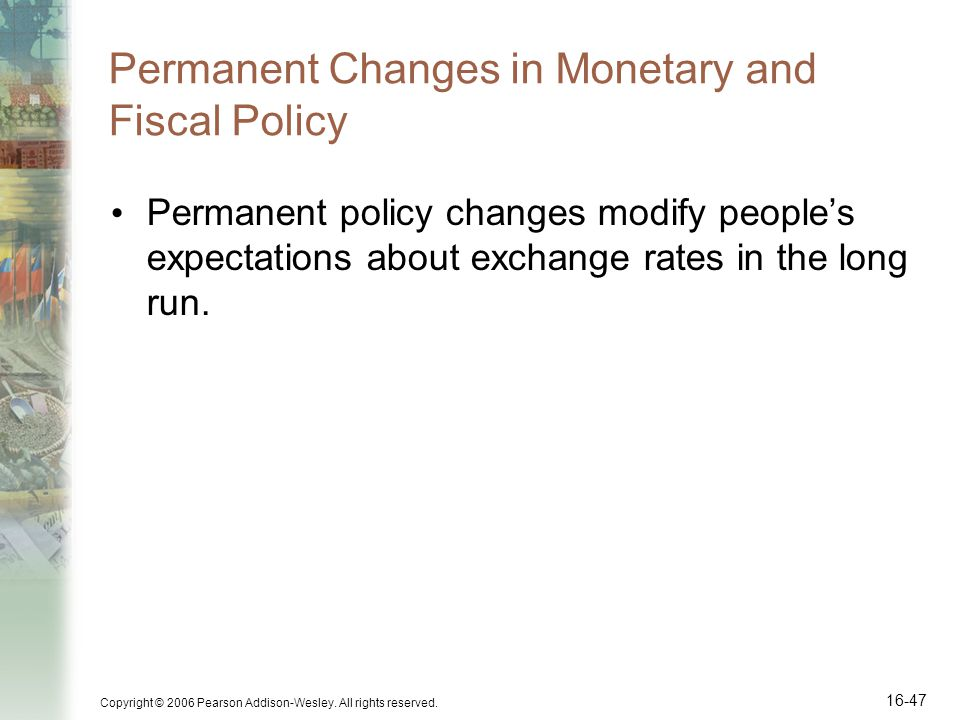 Copyright © 2006 Pearson Addison-Wesley. All rights reserved. 16-47 Permanent Changes in Monetary and Fiscal Policy Permanent policy changes modify pe