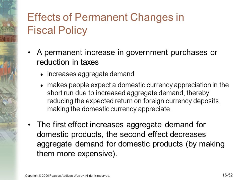 Copyright © 2006 Pearson Addison-Wesley. All rights reserved. 16-52 Effects of Permanent Changes in Fiscal Policy A permanent increase in government p