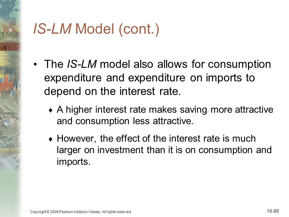 Copyright © 2006 Pearson Addison-Wesley. All rights reserved. 16-66 IS-LM Model (cont.) The IS-LM model also allows for consumption expenditure and ex