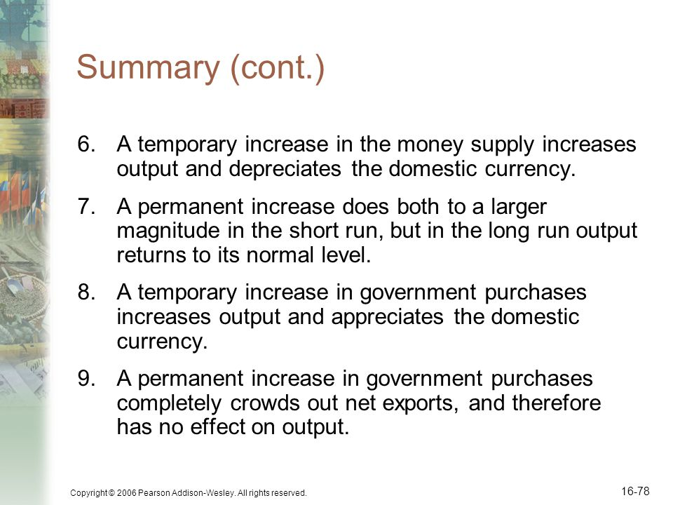 Copyright © 2006 Pearson Addison-Wesley. All rights reserved. 16-78 Summary (cont.) 6.A temporary increase in the money supply increases output and de