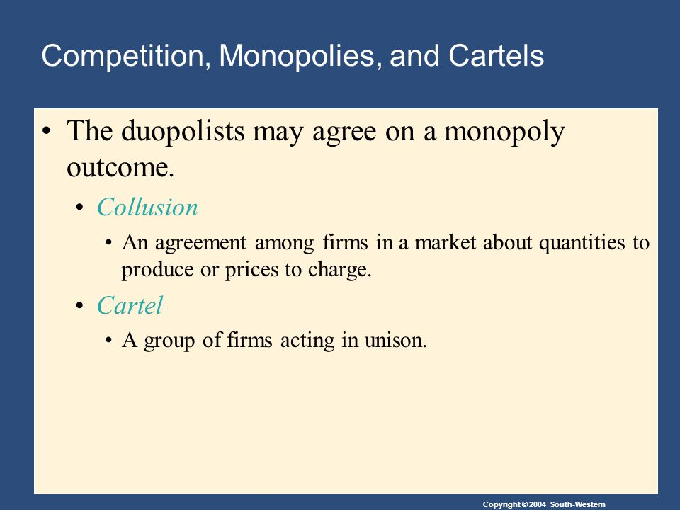Copyright © 2004 South-Western Competition, Monopolies, and Cartels The duopolists may agree on a monopoly outcome.